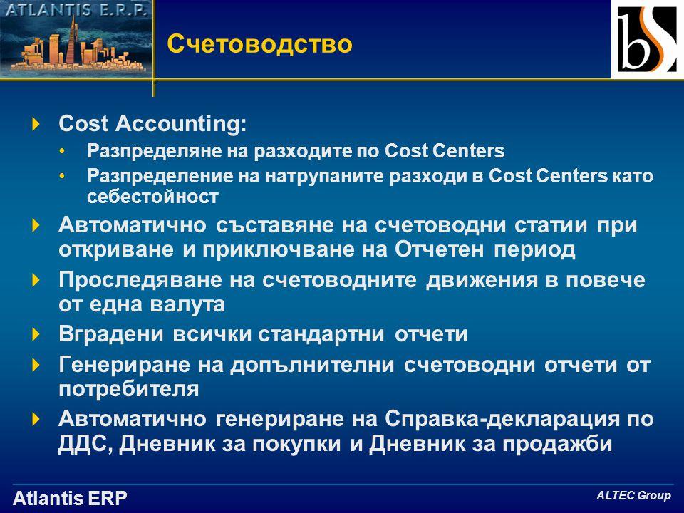Atlantis ERP ALTEC Group Счетоводство  Cost Accounting: •Разпределяне на разходите по Cost Centers •Разпределение на натрупаните разходи в Cost Centers като себестойност  Автоматично съставяне на счетоводни статии при откриване и приключване на Отчетен период  Проследяване на счетоводните движения в повече от една валута  Вградени всички стандартни отчети  Генериране на допълнителни счетоводни отчети от потребителя  Автоматично генериране на Справка-декларация по ДДС, Дневник за покупки и Дневник за продажби