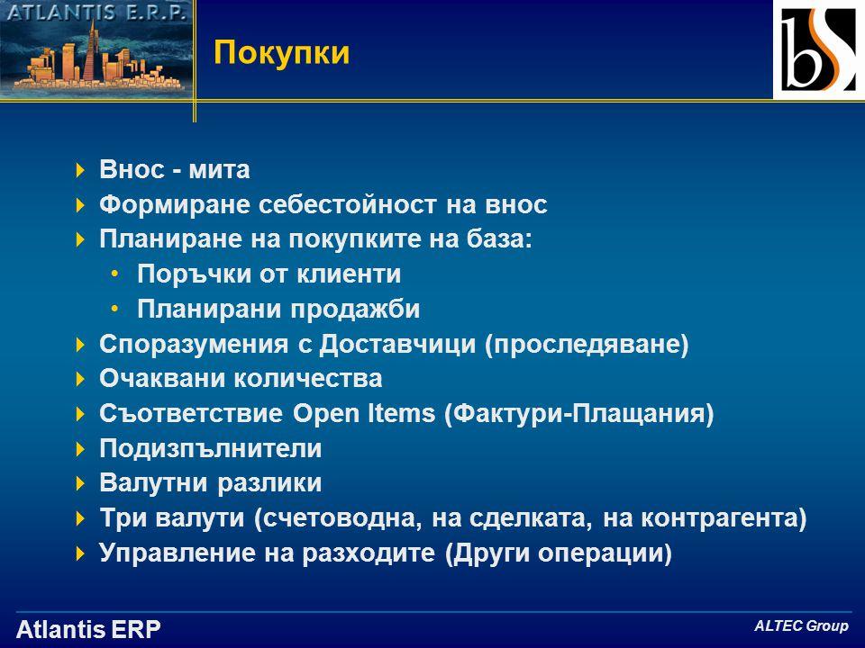 Atlantis ERP ALTEC Group Покупки  Внос - мита  Формиране себестойност на внос  Планиране на покупките на база: •Поръчки от клиенти •Планирани продажби  Споразумения с Доставчици (проследяване)  Очаквани количества  Съответствие Open Items (Фактури-Плащания)  Подизпълнители  Валутни разлики  Три валути (счетоводна, на сделката, на контрагента)  Управление на разходите (Други операции )