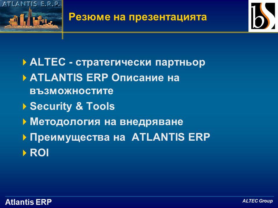 Atlantis ERP ALTEC Group Резюме на презентацията  ALTEC - стратегически партньор  ATLANTIS ERP Описание на възможностите  Security & Tools  Методология на внедряване  Преимущества на ATLANTIS ERP  ROI