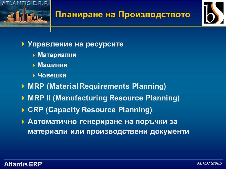 Atlantis ERP ALTEC Group Планиране на Производството  Управление на ресурсите  Материални  Машинни  Човешки  MRP (Material Requirements Planning)  MRP II (Manufacturing Resource Planning)  CRP (Capacity Resource Planning)  Автоматично генериране на поръчки за материали или производствени документи