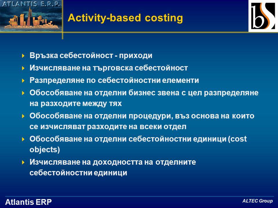 Atlantis ERP ALTEC Group Activity-based costing  Връзка себестойност - приходи  Изчисляване на търговска себестойност  Разпределяне по себестойностни елементи  Обособяване на отделни бизнес звена с цел разпределяне на разходите между тях  Обособяване на отделни процедури, въз основа на които се изчисляват разходите на всеки отдел  Обособяване на отделни себестойностни единици (cost objects)  Изчисляване на доходността на отделните себестойностни единици