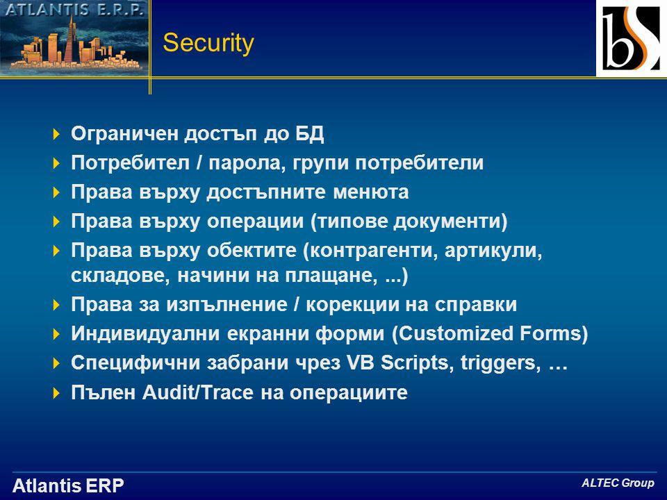 Atlantis ERP ALTEC Group Security  Ограничен достъп до БД  Потребител / парола, групи потребители  Права върху достъпните менюта  Права върху операции (типове документи)  Права върху обектите (контрагенти, артикули, складове, начини на плащане,...)  Права за изпълнение / корекции на справки  Индивидуални екранни форми (Customized Forms)  Специфични забрани чрез VB Scripts, triggers, …  Пълен Audit/Trace на операциите