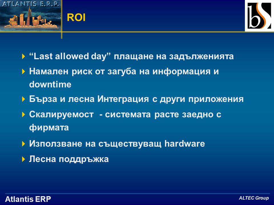 Atlantis ERP ALTEC Group ROI  Last allowed day плащане на задълженията  Намален риск от загуба на информация и downtime  Бърза и лесна Интеграция с други приложения  Скалируемост - системата расте заедно с фирмата  Използване на съществуващ hardware  Лесна поддръжка