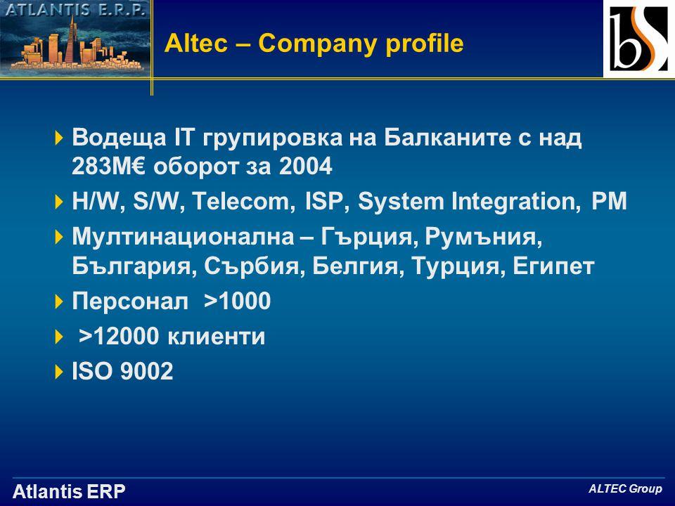Atlantis ERP ALTEC Group Altec – Company profile  Водещa IT групировка на Балканите с над 283М€ оборот за 2004  H/W, S/W, Telecom, ISP, System Integration, PM  Мултинационална – Гърция, Румъния, България, Сърбия, Белгия, Турция, Египет  Персонал >1000  >12000 клиенти  ISO 9002