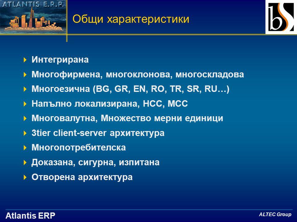 Atlantis ERP ALTEC Group Общи характеристики  Интегрирана  Многофирмена, многоклонова, многоскладова  Многоезична (BG, GR, EN, RO, TR, SR, RU…)  Напълно локализирана, НСС, МСС  Многовалутна, Множество мерни единици  3tier client-server архитектура  Многопотребителска  Доказана, сигурна, изпитана  Отворена архитектура