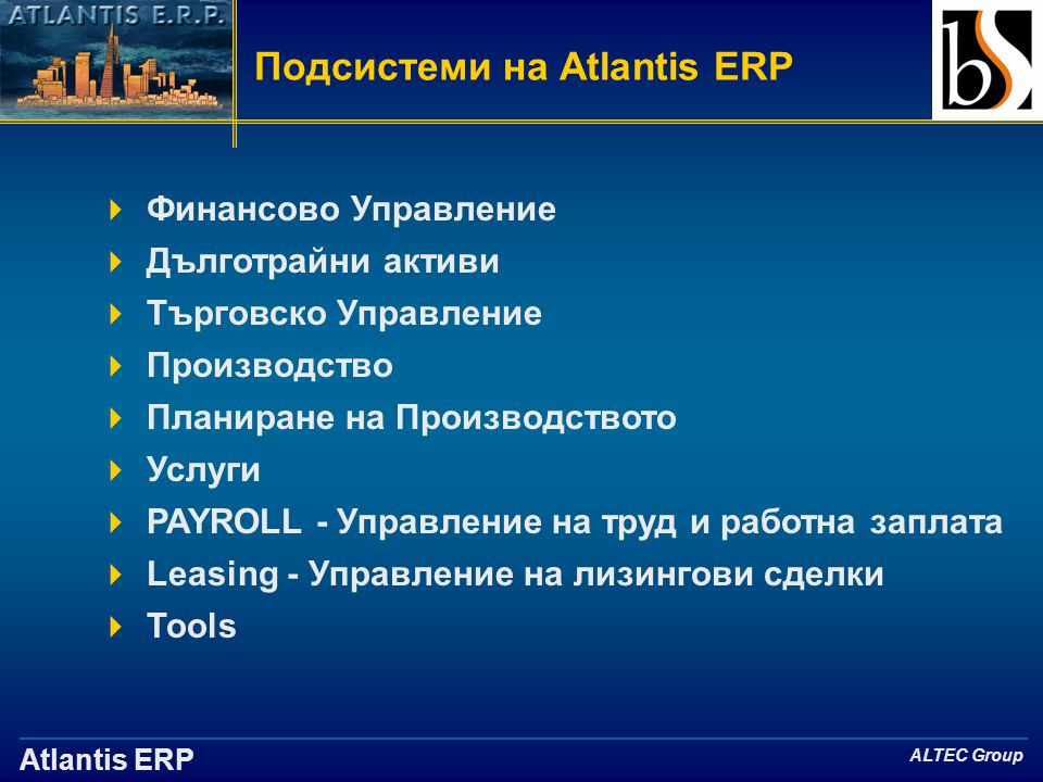 Atlantis ERP ALTEC Group Подсистеми на Atlantis ERP  Финансово Управление  Дълготрайни активи  Търговско Управление  Производство  Планиране на Производството  Услуги  PAYROLL - Управление на труд и работна заплата  Leasing - Управление на лизингови сделки  Tools