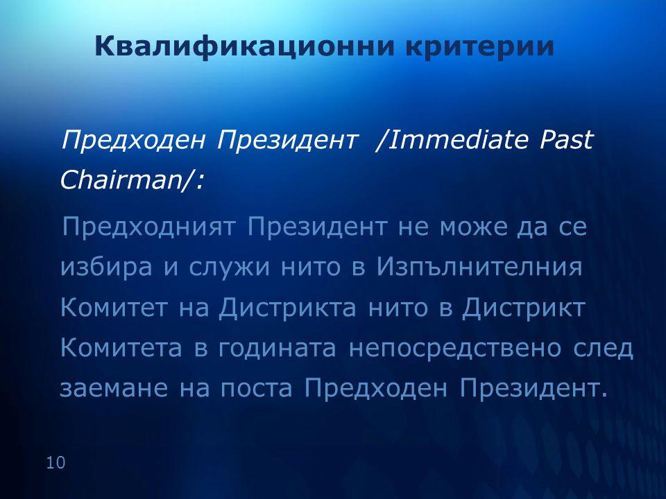 10 Квалификационни критерии Предходен Президент /Immediate Past Chairman/: Предходният Президент не може да се избира и служи нито в Изпълнителния Ком