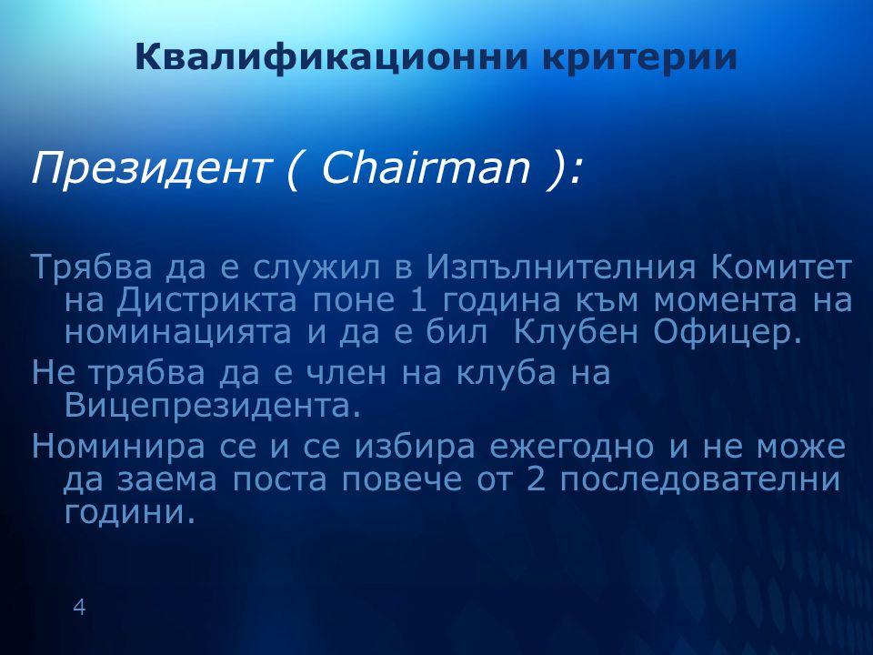 4 Квалификационни критерии Президент ( Chairman ): Трябва да е служил в Изпълнителния Комитет на Дистрикта поне 1 година към момента на номинацията и