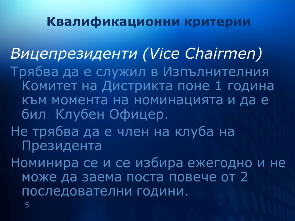 5 Квалификационни критерии Вицепрезиденти (Vice Chairmen) Трябва да е служил в Изпълнителния Комитет на Дистрикта поне 1 година към момента на номинацията и да е бил Клубен Офицер.