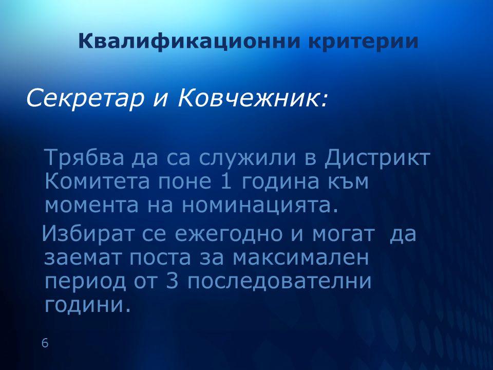 6 Квалификационни критерии Секретар и Ковчежник : Трябва да са служили в Дистрикт Комитета поне 1 година към момента на номинацията.