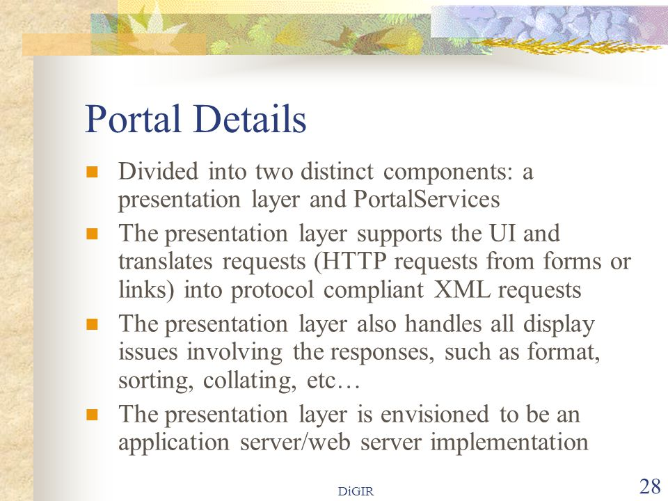 DiGIR 28 Portal Details  Divided into two distinct components: a presentation layer and PortalServices  The presentation layer supports the UI and translates requests (HTTP requests from forms or links) into protocol compliant XML requests  The presentation layer also handles all display issues involving the responses, such as format, sorting, collating, etc…  The presentation layer is envisioned to be an application server/web server implementation