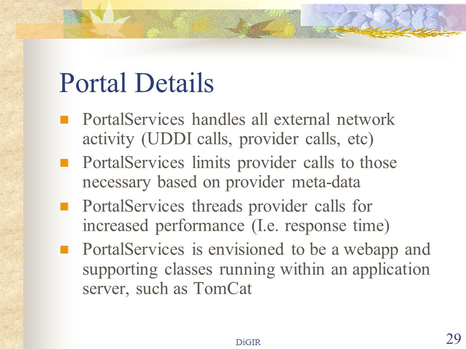 DiGIR 29 Portal Details  PortalServices handles all external network activity (UDDI calls, provider calls, etc)  PortalServices limits provider calls to those necessary based on provider meta-data  PortalServices threads provider calls for increased performance (I.e.