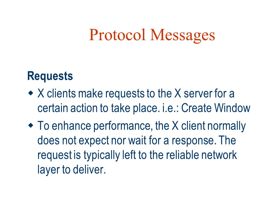 Protocol Messages Requests  X clients make requests to the X server for a certain action to take place. i.e.: Create Window  To enhance performance,