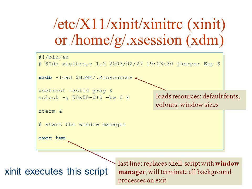 /etc/X11/xinit/xinitrc (xinit) or /home/g/.xsession (xdm) #!/bin/sh # $Id: xinitrc,v 1.2 2003/02/27 19:03:30 jharper Exp $ xrdb -load $HOME/.Xresource