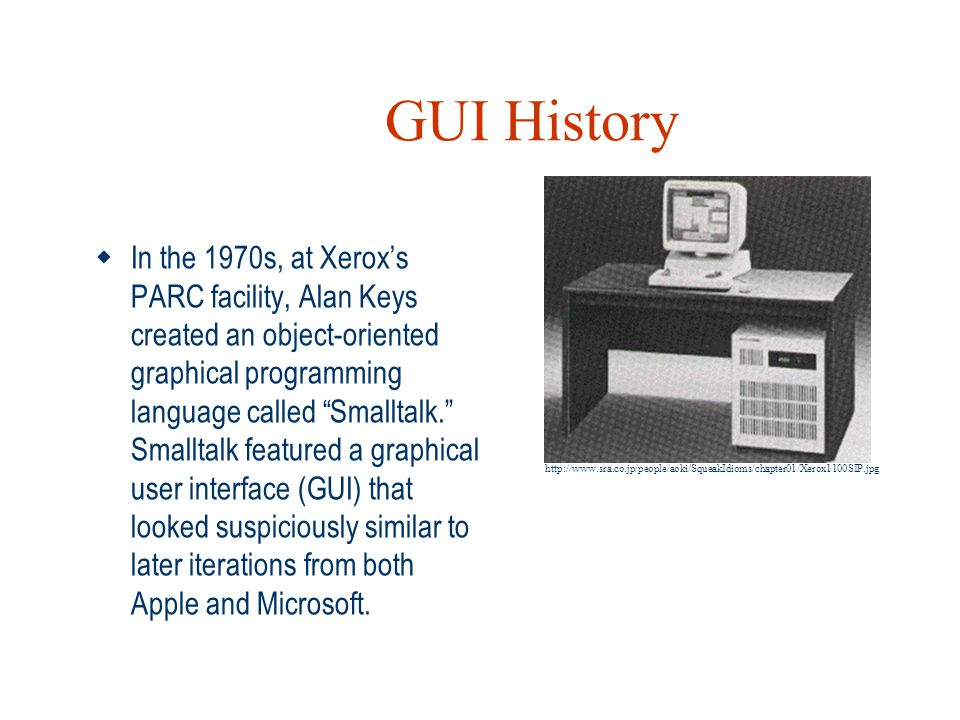 """GUI History  In the 1970s, at Xerox's PARC facility, Alan Keys created an object-oriented graphical programming language called """"Smalltalk."""" Smalltal"""