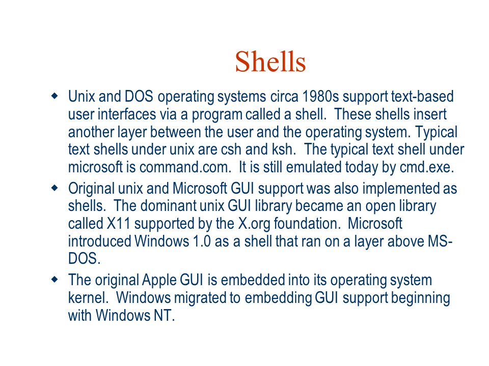 Shells  Unix and DOS operating systems circa 1980s support text-based user interfaces via a program called a shell. These shells insert another layer