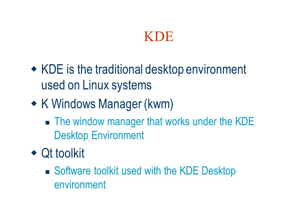 KDE  KDE is the traditional desktop environment used on Linux systems  K Windows Manager (kwm)  The window manager that works under the KDE Desktop