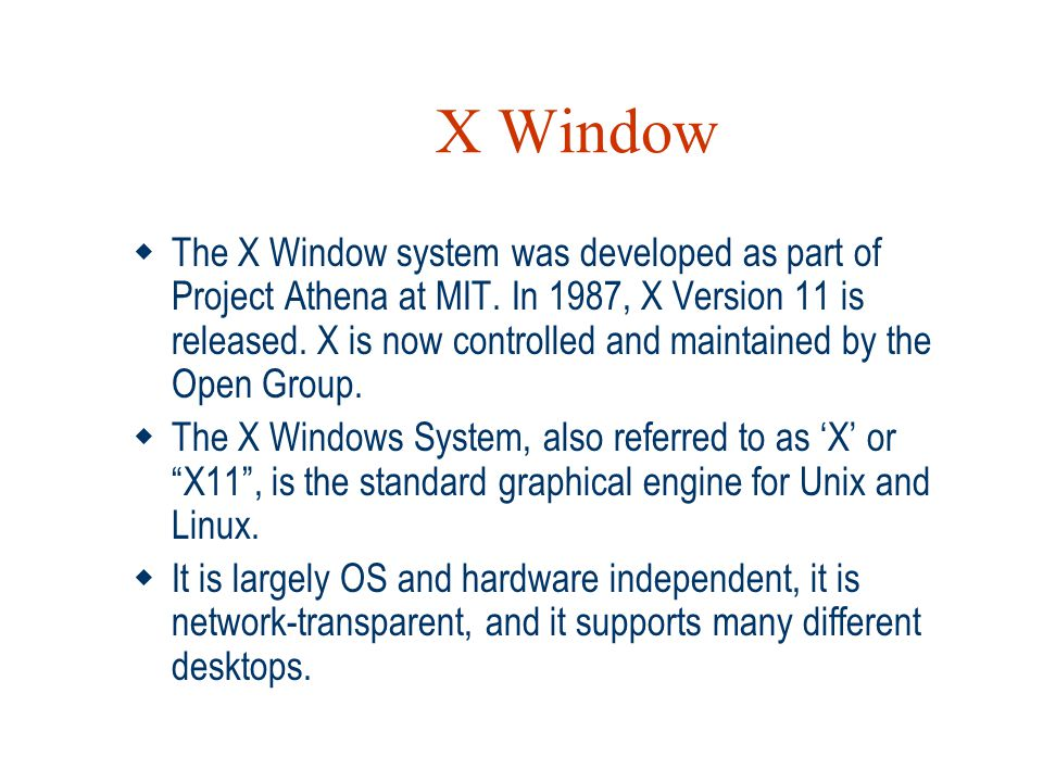 X Window  The X Window system was developed as part of Project Athena at MIT. In 1987, X Version 11 is released. X is now controlled and maintained b