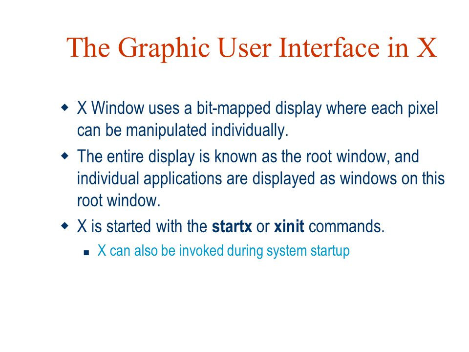 The Graphic User Interface in X  X Window uses a bit-mapped display where each pixel can be manipulated individually.  The entire display is known a