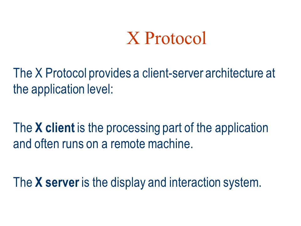 X Protocol The X Protocol provides a client-server architecture at the application level: The X client is the processing part of the application and o