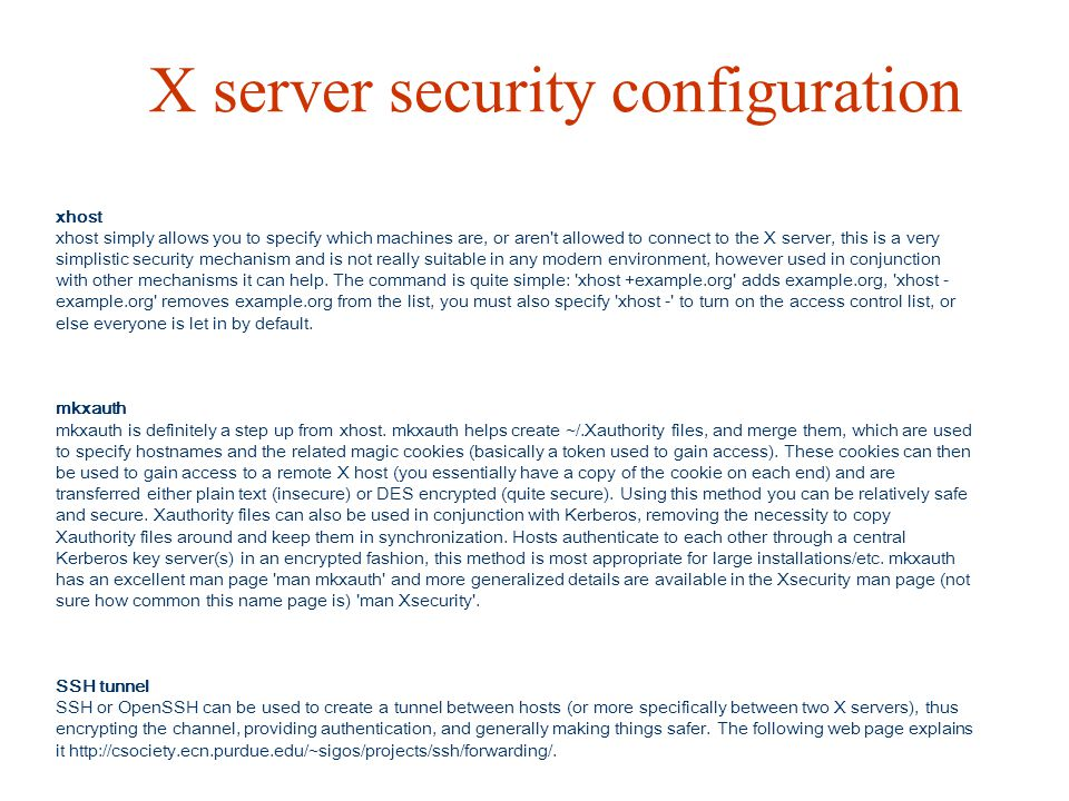 X server security configuration xhost xhost simply allows you to specify which machines are, or aren't allowed to connect to the X server, this is a v