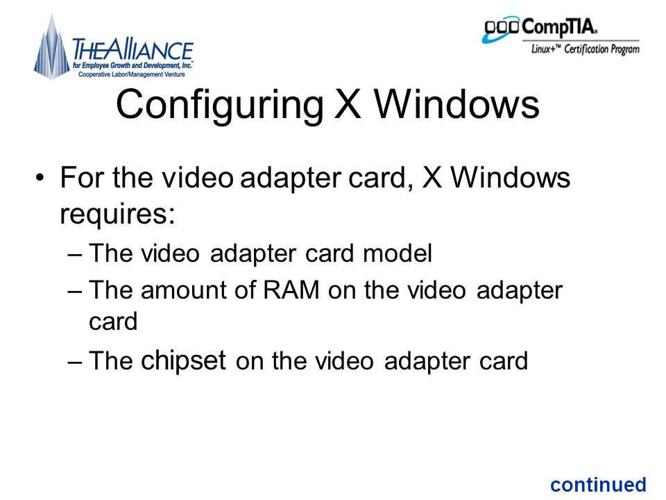 Configuring X Windows •For the video adapter card, X Windows requires: –The video adapter card model –The amount of RAM on the video adapter card –The chipset on the video adapter card continued