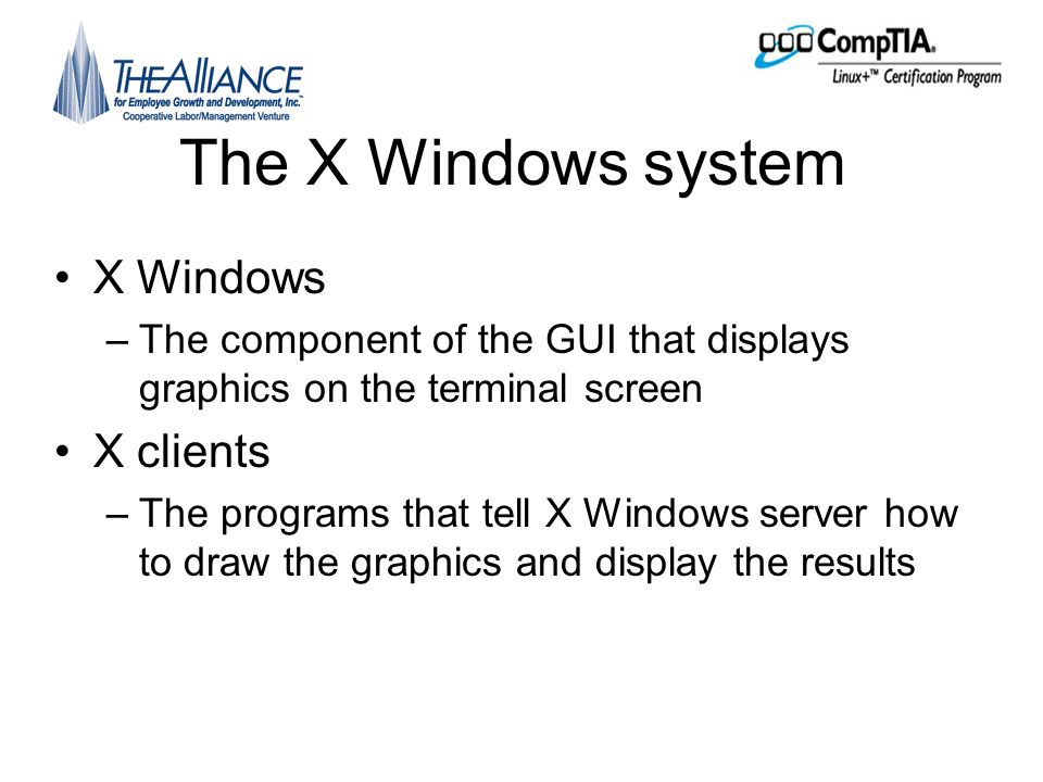 Major GUI components •Window manager –Determines the appearance of the windows drawn on the screen by X Windows •Desktop environment –Works with the window manager to provide a unified environment that includes standard programs and development tools •KDE •GNOME •XFce continued