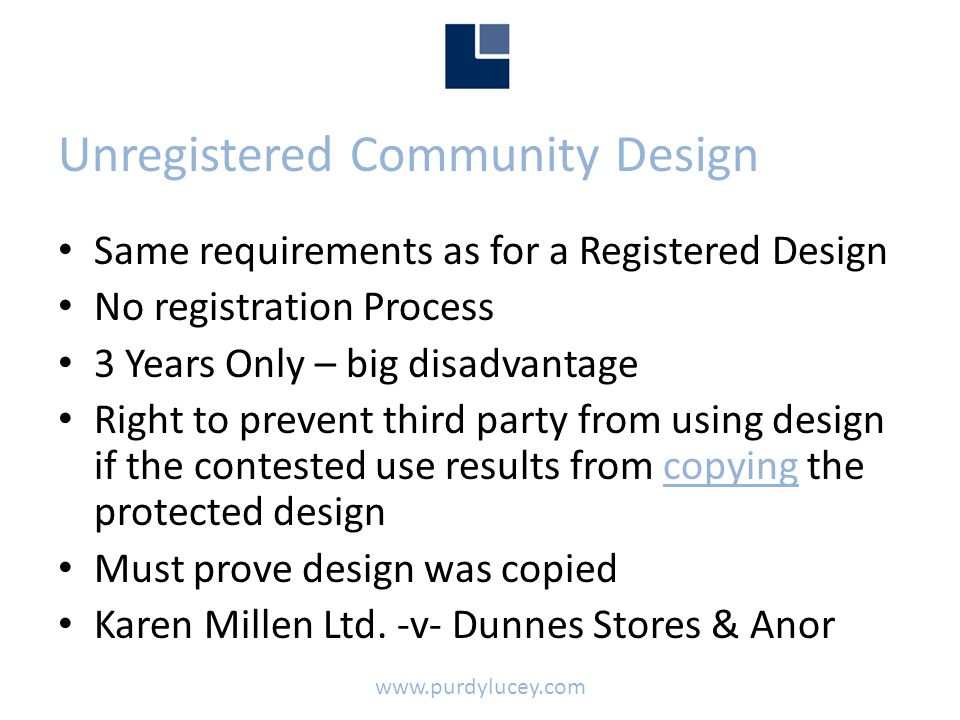 Unregistered Community Design • Same requirements as for a Registered Design • No registration Process • 3 Years Only – big disadvantage • Right to prevent third party from using design if the contested use results from copying the protected design • Must prove design was copied • Karen Millen Ltd.