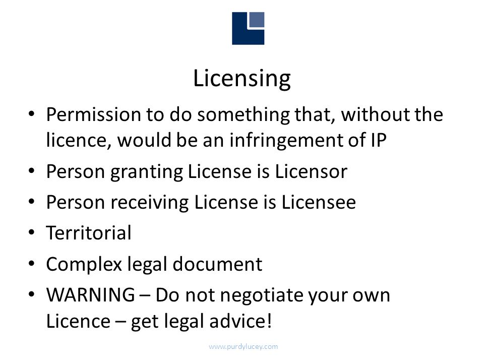 Licensing • Permission to do something that, without the licence, would be an infringement of IP • Person granting License is Licensor • Person receiving License is Licensee • Territorial • Complex legal document • WARNING – Do not negotiate your own Licence – get legal advice.