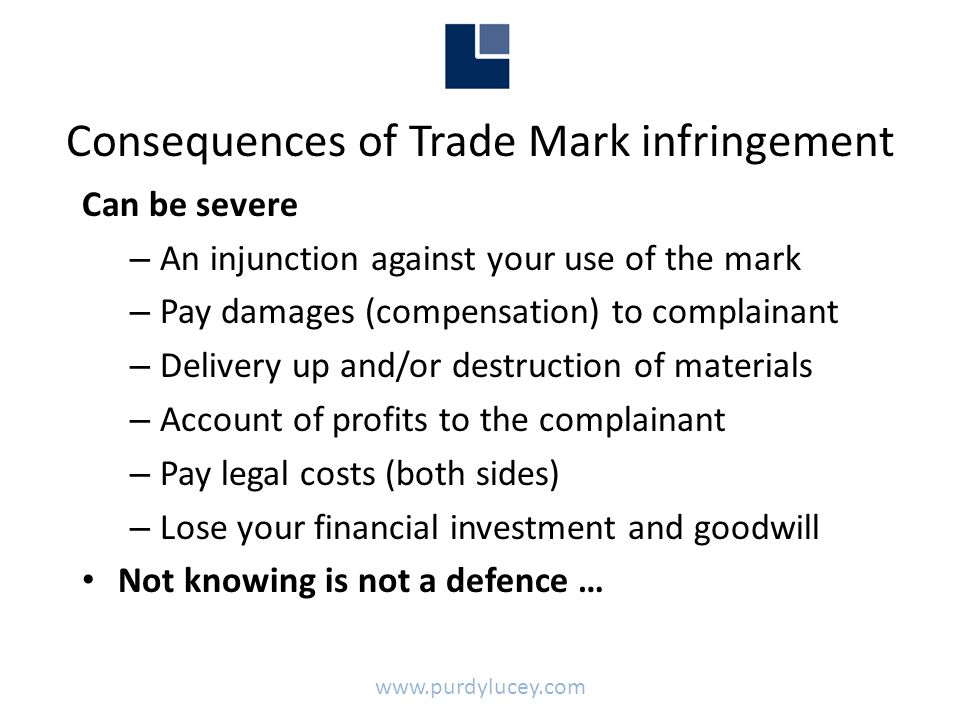 Consequences of Trade Mark infringement Can be severe – An injunction against your use of the mark – Pay damages (compensation) to complainant – Delivery up and/or destruction of materials – Account of profits to the complainant – Pay legal costs (both sides) – Lose your financial investment and goodwill • Not knowing is not a defence … www.purdylucey.com