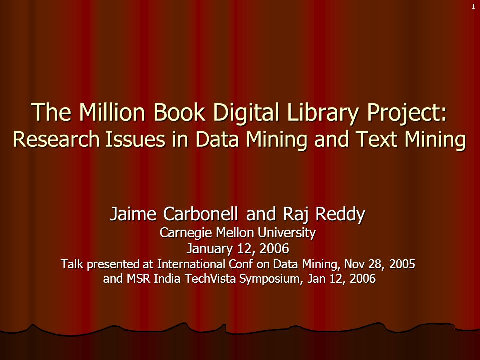 1 Jaime Carbonell and Raj Reddy Carnegie Mellon University January 12, 2006 Talk presented at International Conf on Data Mining, Nov 28, 2005 and MSR India TechVista Symposium, Jan 12, 2006 and MSR India TechVista Symposium, Jan 12, 2006 The Million Book Digital Library Project: Research Issues in Data Mining and Text Mining
