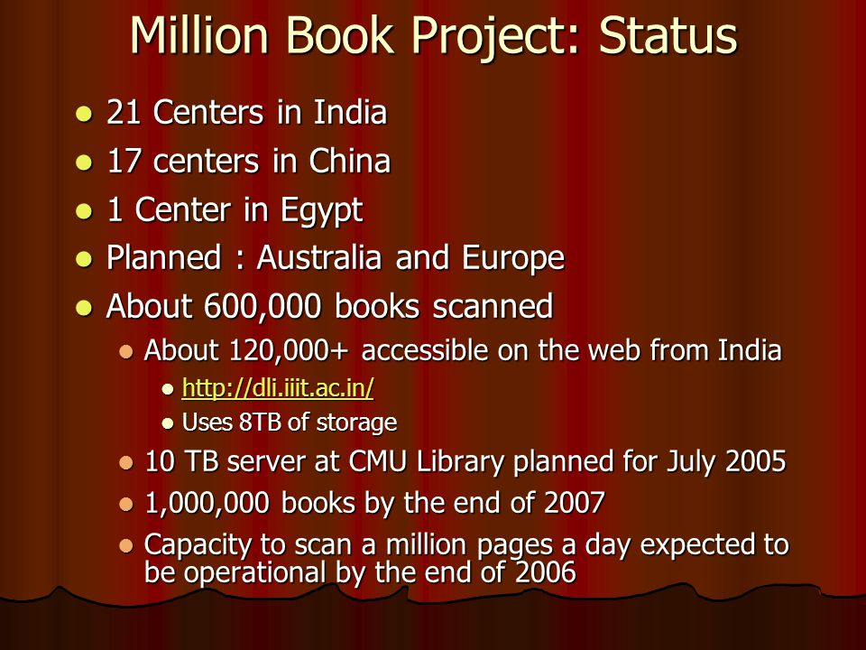 Million Book Project: Status  21 Centers in India  17 centers in China  1 Center in Egypt  Planned : Australia and Europe  About 600,000 books scanned  About 120,000+ accessible on the web from India       Uses 8TB of storage  10 TB server at CMU Library planned for July 2005  1,000,000 books by the end of 2007  Capacity to scan a million pages a day expected to be operational by the end of 2006
