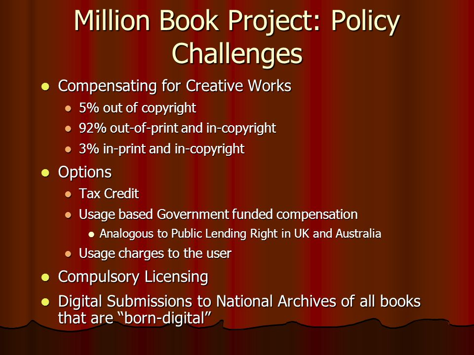 Million Book Project: Policy Challenges  Compensating for Creative Works  5% out of copyright  92% out-of-print and in-copyright  3% in-print and in-copyright  Options  Tax Credit  Usage based Government funded compensation  Analogous to Public Lending Right in UK and Australia  Usage charges to the user  Compulsory Licensing  Digital Submissions to National Archives of all books that are born-digital