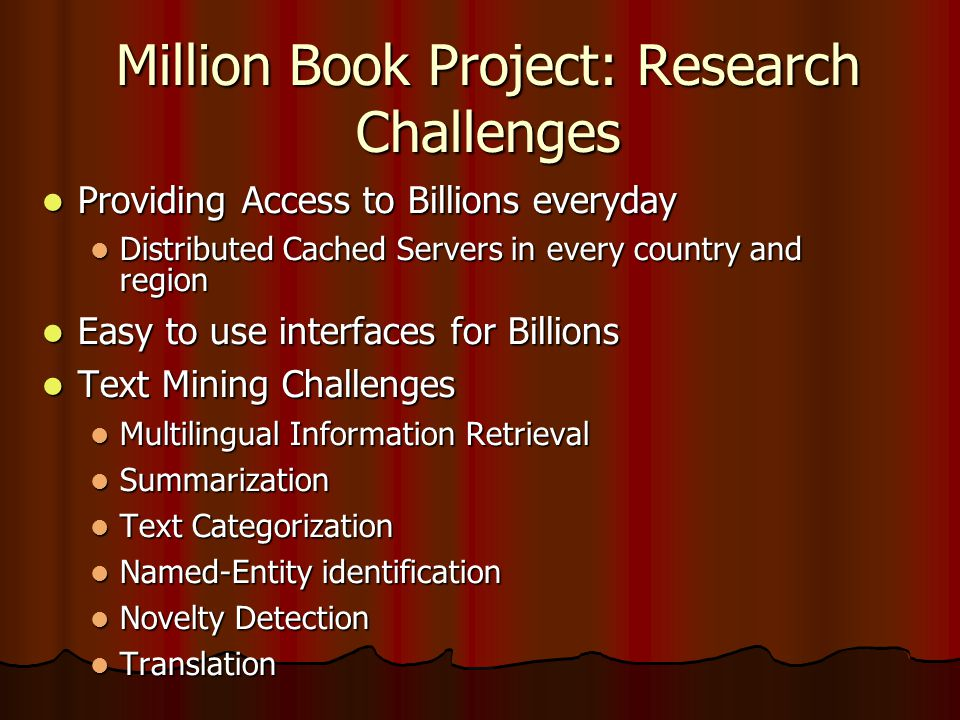 Million Book Project: Research Challenges  Providing Access to Billions everyday  Distributed Cached Servers in every country and region  Easy to use interfaces for Billions  Text Mining Challenges  Multilingual Information Retrieval  Summarization  Text Categorization  Named-Entity identification  Novelty Detection  Translation