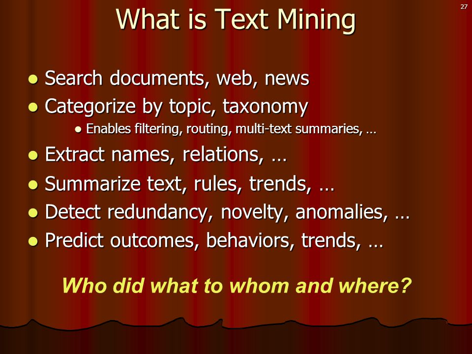 27 What is Text Mining  Search documents, web, news  Categorize by topic, taxonomy  Enables filtering, routing, multi-text summaries, …  Extract n ames, relations, …  Summarize text, rules, trends, …  Detect redundancy, novelty, anomalies, …  Predict outcomes, behaviors, trends, … Who did what to whom and where