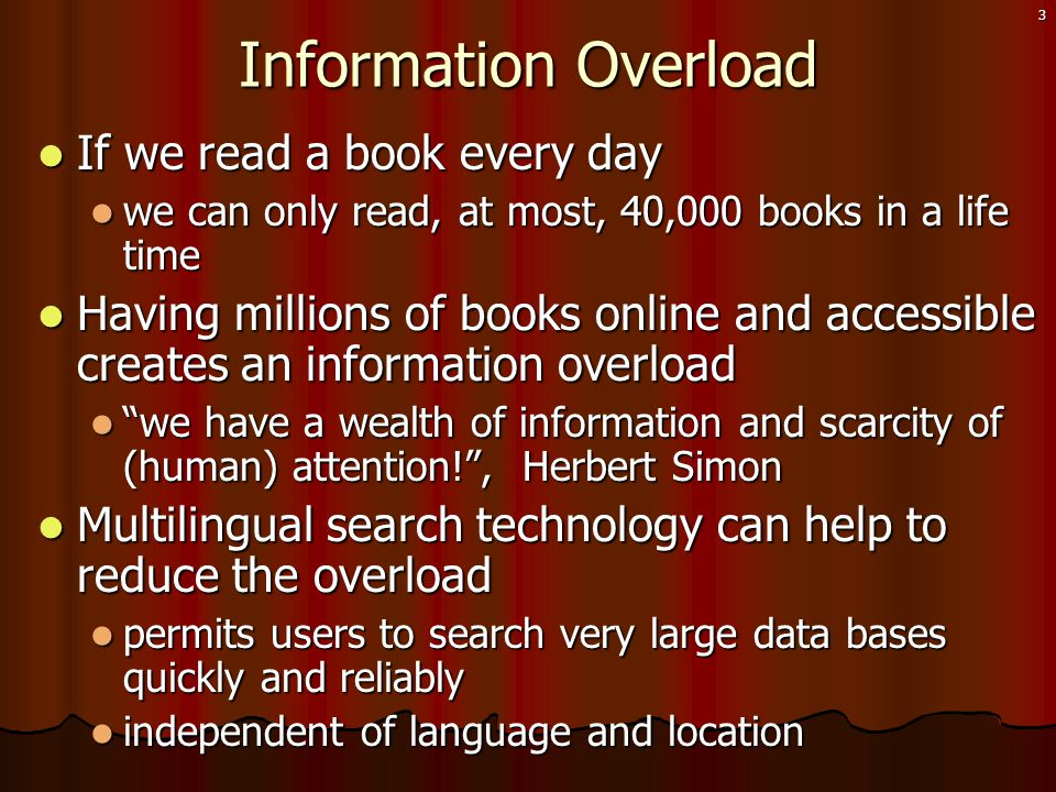 3 Information Overload  If we read a book every day  we can only read, at most, 40,000 books in a life time  Having millions of books online and accessible creates an information overload  we have a wealth of information and scarcity of (human) attention! , Herbert Simon  Multilingual search technology can help to reduce the overload  permits users to search very large data bases quickly and reliably  independent of language and location