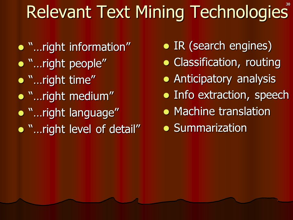30 Relevant Text Mining Technologies Relevant Text Mining Technologies  …right information  …right people  …right time  …right medium  …right language  …right level of detail  IR (search engines)  Classification, routing  Anticipatory analysis  Info extraction, speech  Machine translation  Summarization