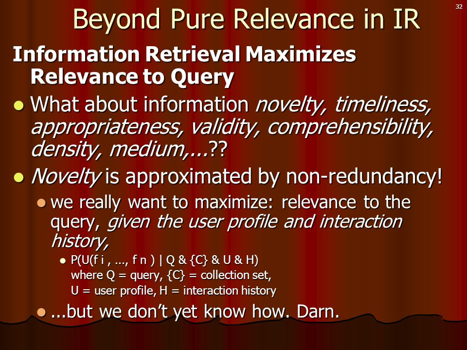 32 Beyond Pure Relevance in IR Beyond Pure Relevance in IR Information Retrieval Maximizes Relevance to Query  What about information novelty, timeliness, appropriateness, validity, comprehensibility, density, medium,...?.