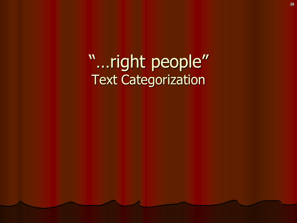 38 …right people Text Categorization
