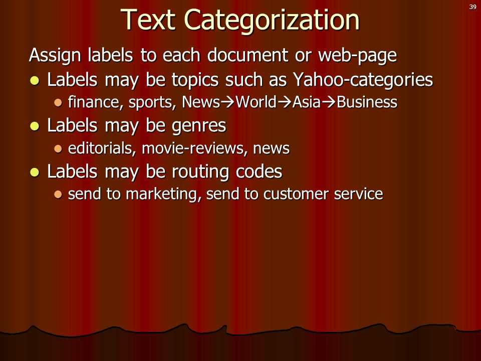 39 Text Categorization Assign labels to each document or web-page  Labels may be topics such as Yahoo-categories  finance, sports, News  World  Asia  Business  Labels may be genres  editorials, movie-reviews, news  Labels may be routing codes  send to marketing, send to customer service