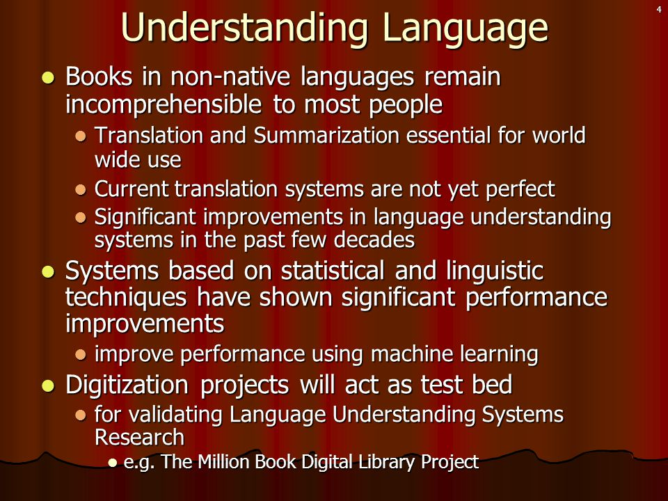 4 Understanding Language  Books in non-native languages remain incomprehensible to most people  Translation and Summarization essential for world wide use  Current translation systems are not yet perfect  Significant improvements in language understanding systems in the past few decades  Systems based on statistical and linguistic techniques have shown significant performance improvements  improve performance using machine learning  Digitization projects will act as test bed  for validating Language Understanding Systems Research  e.g.
