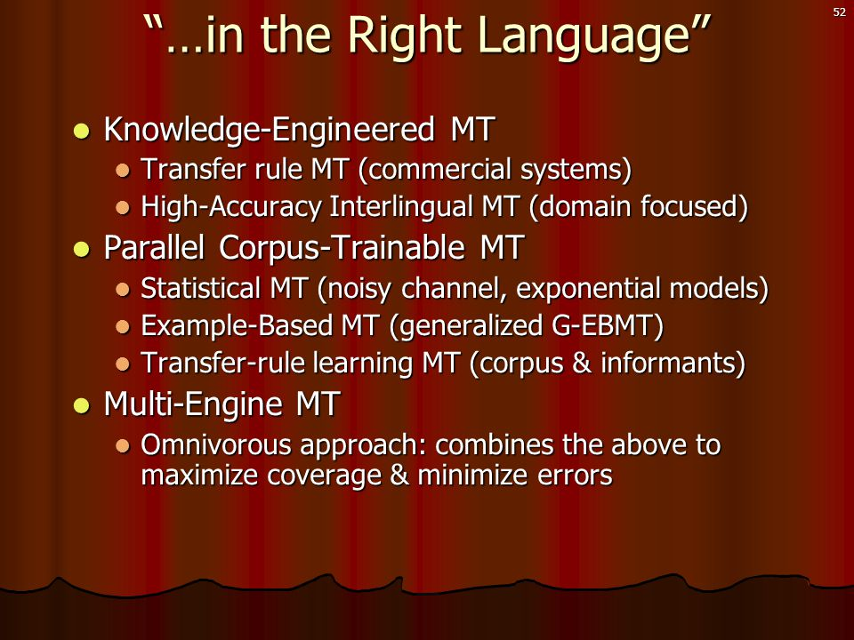 52  Knowledge-Engineered MT  Transfer rule MT (commercial systems)  High-Accuracy Interlingual MT (domain focused)  Parallel Corpus-Trainable MT  Statistical MT (noisy channel, exponential models)  Example-Based MT (generalized G-EBMT)  Transfer-rule learning MT (corpus & informants)  Multi-Engine MT  Omnivorous approach: combines the above to maximize coverage & minimize errors …in the Right Language