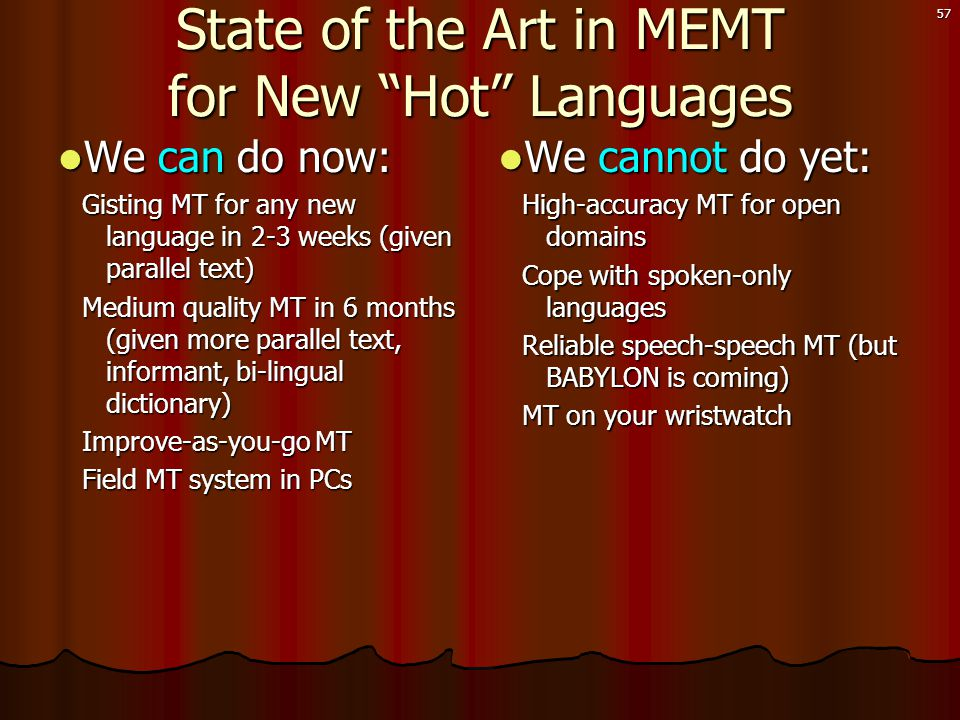 57 State of the Art in MEMT for New Hot Languages  We can do now: Gisting MT for any new language in 2-3 weeks (given parallel text) Medium quality MT in 6 months (given more parallel text, informant, bi-lingual dictionary) Improve-as-you-go MT Field MT system in PCs  We cannot do yet: High-accuracy MT for open domains Cope with spoken-only languages Reliable speech-speech MT (but BABYLON is coming) MT on your wristwatch