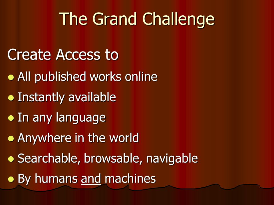 The Grand Challenge Create Access to  All published works online  Instantly available  In any language  Anywhere in the world  Searchable, browsable, navigable  By humans and machines