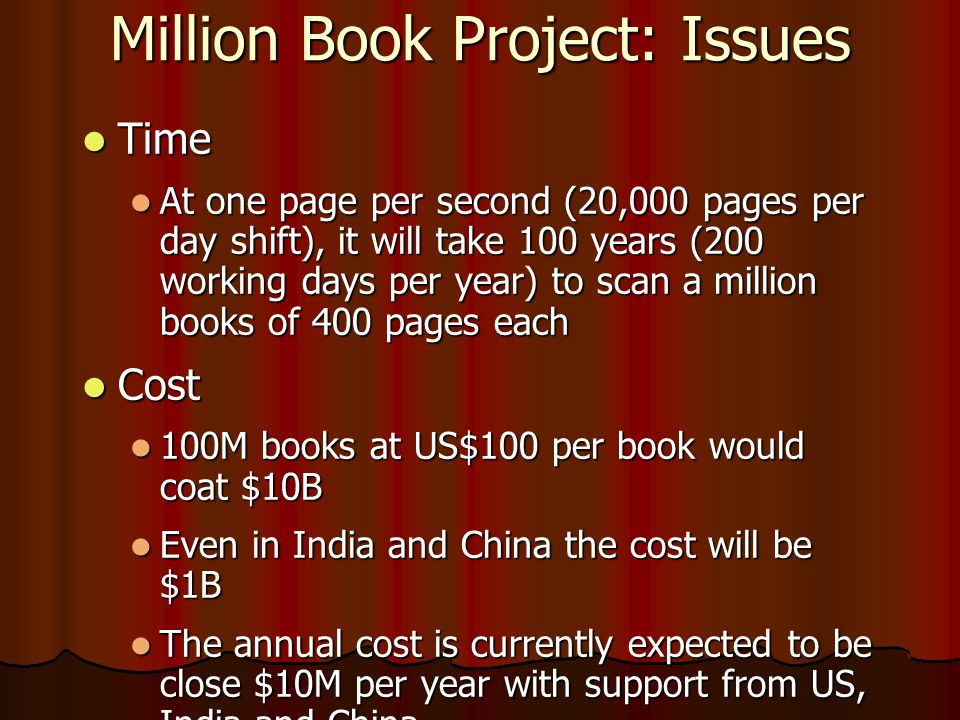 Million Book Project: Issues  Time  At one page per second (20,000 pages per day shift), it will take 100 years (200 working days per year) to scan a million books of 400 pages each  Cost  100M books at US$100 per book would coat $10B  Even in India and China the cost will be $1B  The annual cost is currently expected to be close $10M per year with support from US, India and China.