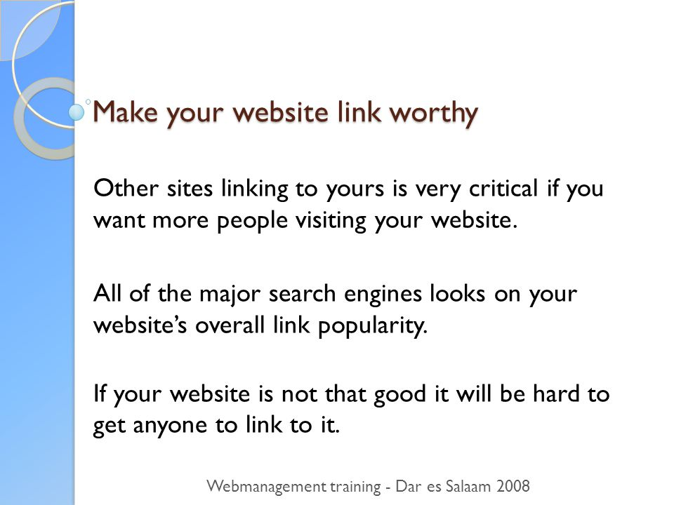 Make your website link worthy Other sites linking to yours is very critical if you want more people visiting your website.