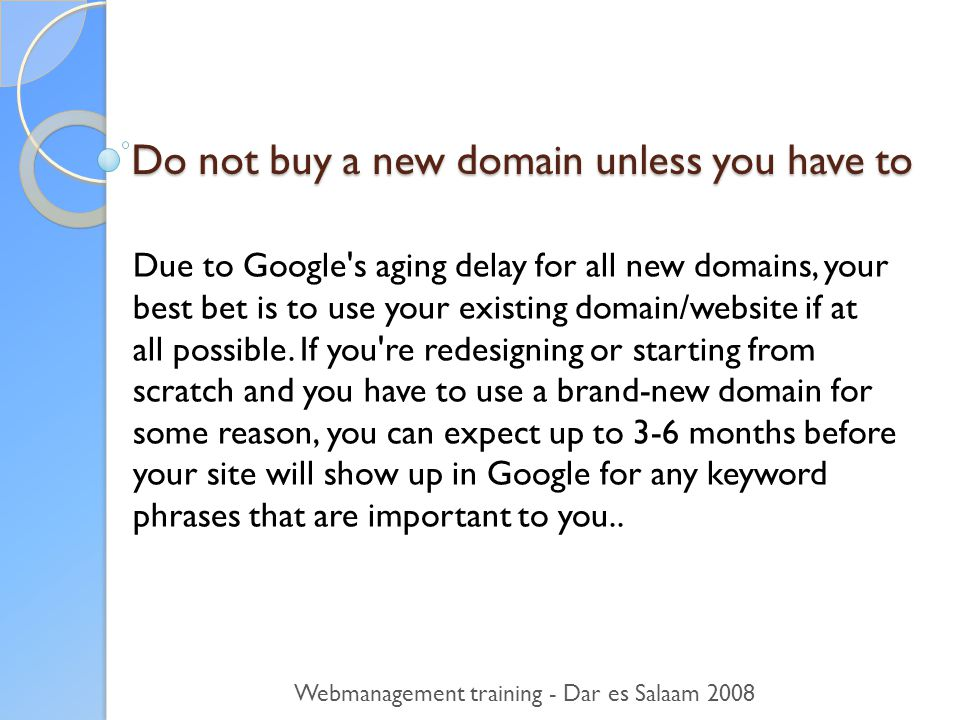 Do not buy a new domain unless you have to Due to Google s aging delay for all new domains, your best bet is to use your existing domain/website if at all possible.