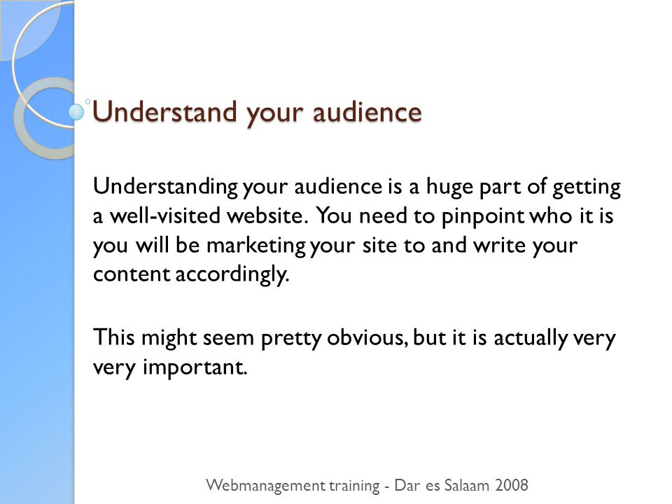 Understand your audience Understanding your audience is a huge part of getting a well-visited website.