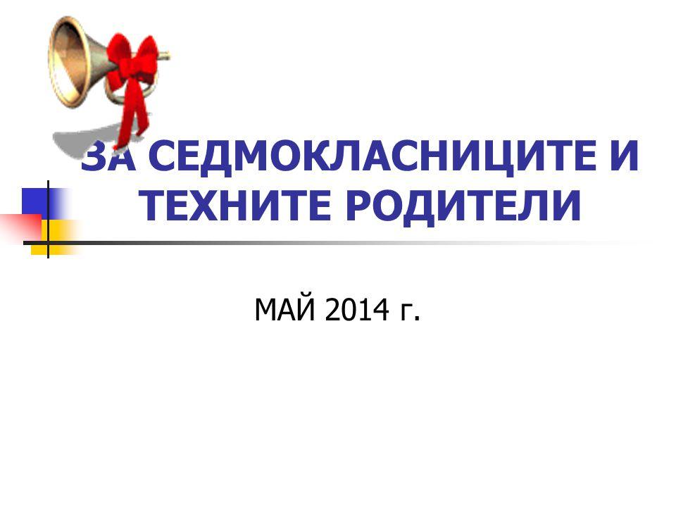 ЗА СЕДМОКЛАСНИЦИТЕ И ТЕХНИТЕ РОДИТЕЛИ МАЙ 2014 г.