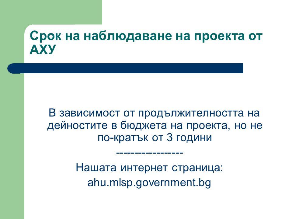 Срок на наблюдаване на проекта от АХУ В зависимост от продължителността на дейностите в бюджета на проекта, но не по-кратък от 3 години ------------------ Нашата интернет страница: аhu.mlsp.government.bg